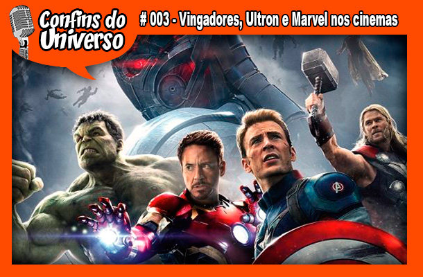 Confins do Universo 003 – Vingadores, Ultron e Marvel nos cinemas